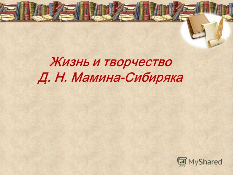 Жизнь и творчество Д. Н. Мамина-Сибиряка