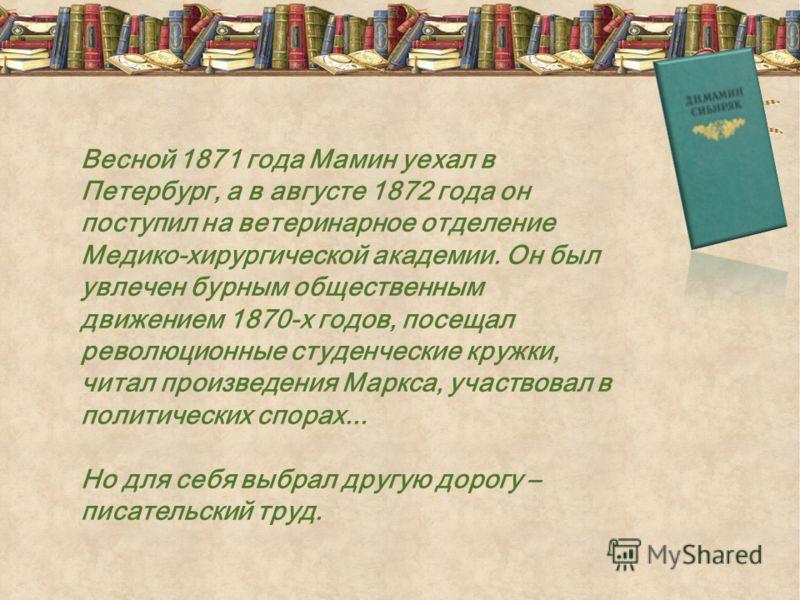 Весной 1871 года Мамин уехал в Петербург, а в августе 1872 года он поступил на ветеринарное отделение Медико-хирургической академии. Он был увлечен бурным общественным движением 1870-х годов, посещал революционные студенческие кружки, читал произведе