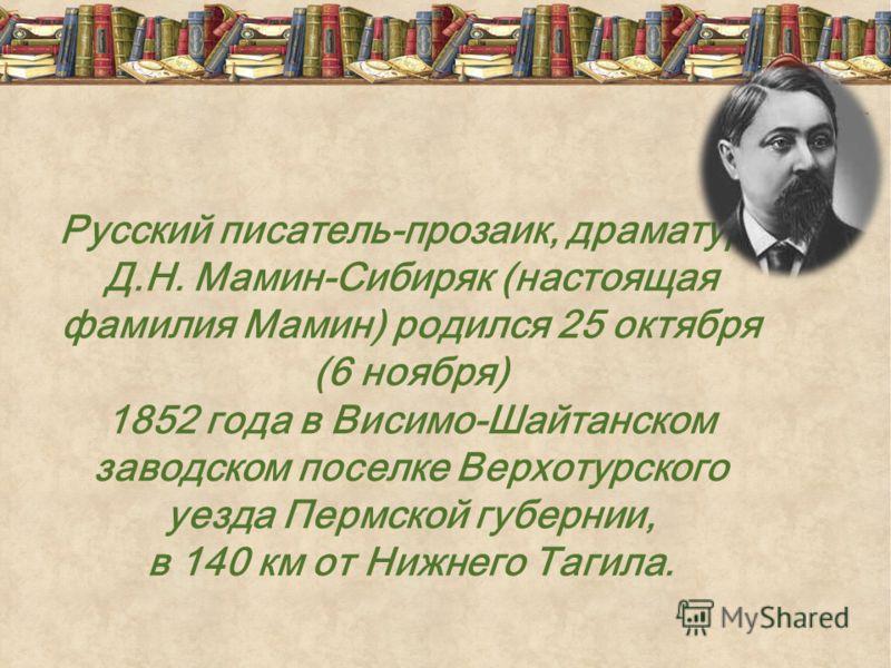 Русский писатель-прозаик, драматург Д.Н. Мамин-Сибиряк (настоящая фамилия Мамин) родился 25 октября (6 ноября) 1852 года в Висимо-Шайтанском заводском поселке Верхотурского уезда Пермской губернии, в 140 км от Нижнего Тагила.