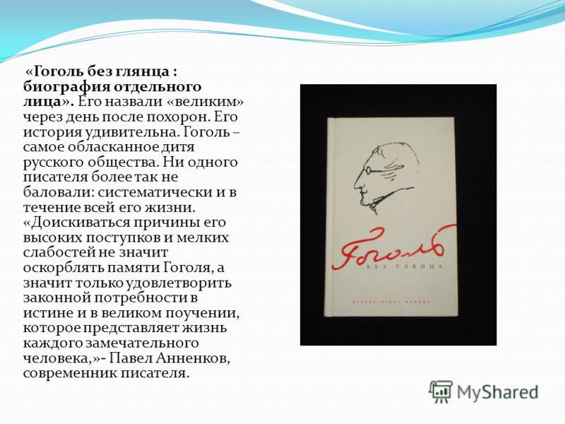 «Гоголь без глянца : биография отдельного лица». Его назвали «великим» через день после похорон. Его история удивительна. Гоголь – самое обласканное дитя русского общества. Ни одного писателя более так не баловали: систематически и в течение всей его