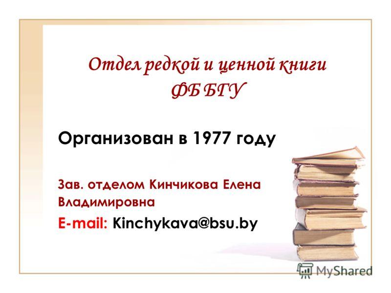 Отдел редкой и ценной книги ФБ БГУ Организован в 1977 году Зав. отделом Кинчикова Елена Владимировна E-mail: Kinchykava@bsu.by