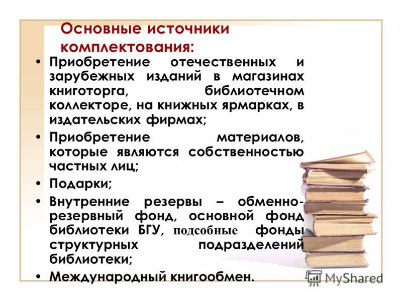 Основные источники комплектования: Приобретение отечественных и зарубежных изданий в магазинах книготорга, библиотечном коллекторе, на книжных ярмарках, в издательских фирмах; Приобретение материалов, которые являются собственностью частных лиц; Пода