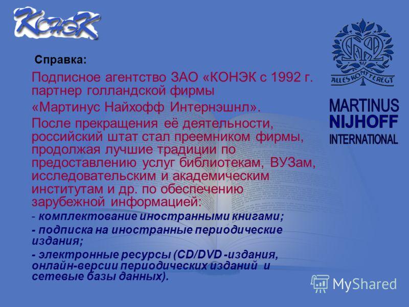 Подписное агентство ЗАО «КОНЭК с 1992 г. - партнер голландской фирмы «Мартинус Найхофф Интернэшнл». После прекращения её деятельности, российский штат стал преемником фирмы, продолжая лучшие традиции по предоставлению услуг библиотекам, ВУЗам, исслед