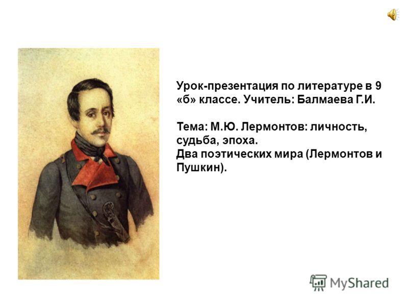 Урок-презентация по литературе в 9 «б» классе. Учитель: Балмаева Г.И. Тема: М.Ю. Лермонтов: личность, судьба, эпоха. Два поэтических мира (Лермонтов и Пушкин).