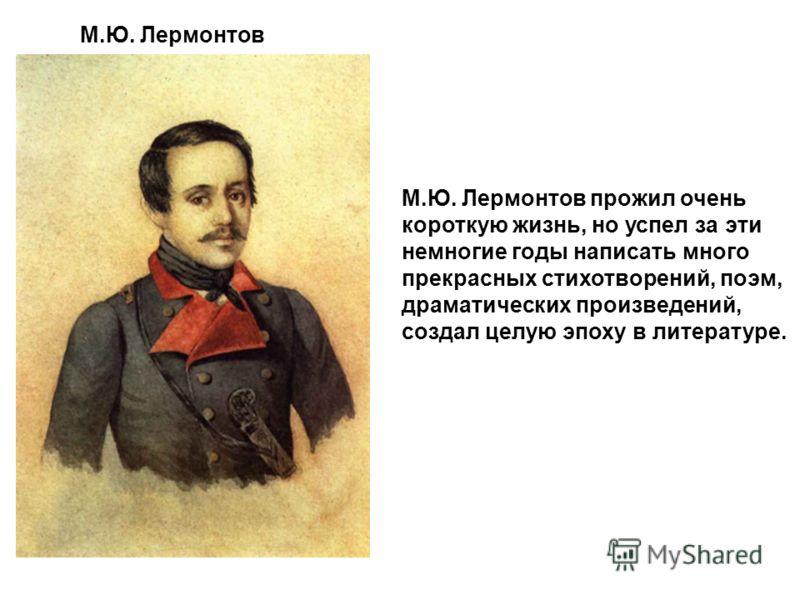 М.Ю. Лермонтов прожил очень короткую жизнь, но успел за эти немногие годы написать много прекрасных стихотворений, поэм, драматических произведений, создал целую эпоху в литературе. М.Ю. Лермонтов