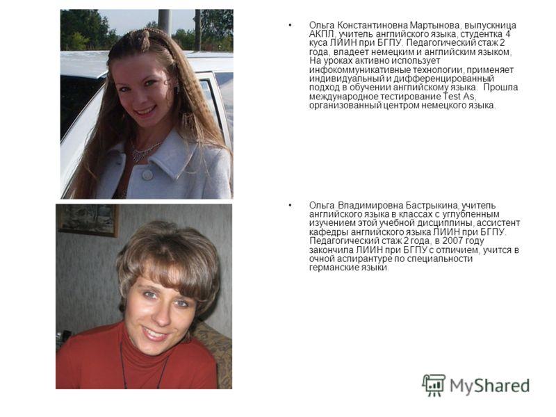 Ольга Константиновна Мартынова, выпускница АКПЛ, учитель английского языка, студентка 4 куса ЛИИН при БГПУ. Педагогический стаж 2 года, владеет немецким и английским языком, На уроках активно использует инфокоммуникативные технологии, применяет индив