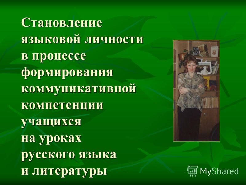 Становление языковой личности в процессе формирования коммуникативной компетенции учащихся на уроках русского языка и литературы