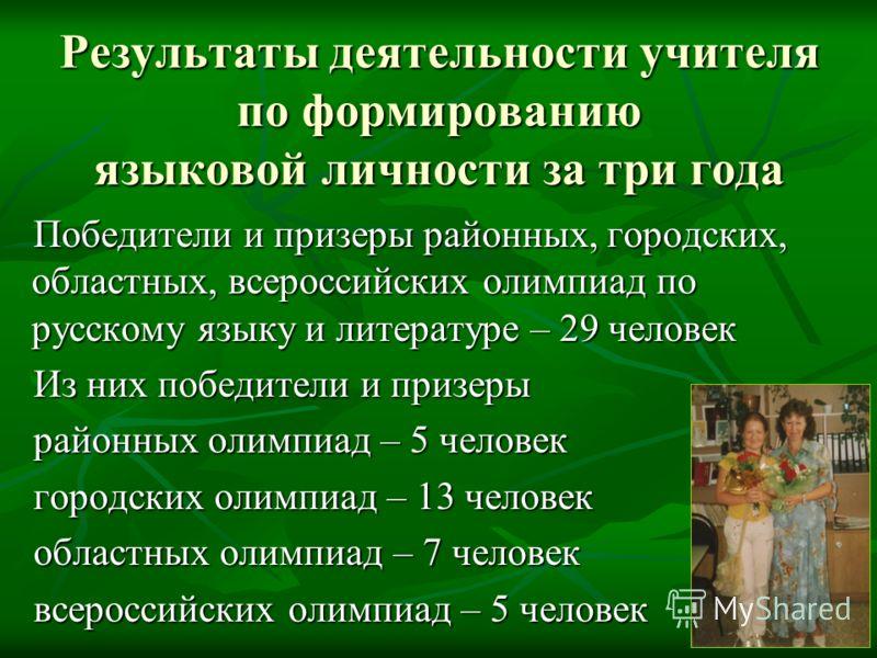 Результаты деятельности учителя по формированию языковой личности за три года Победители и призеры районных, городских, областных, всероссийских олимпиад по русскому языку и литературе – 29 человек Из них победители и призеры районных олимпиад – 5 че
