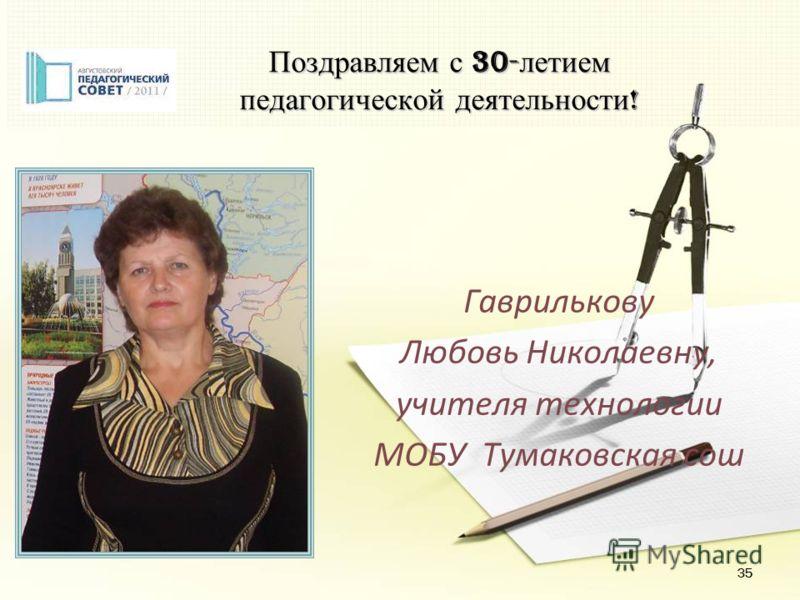 35 Поздравляем с 30- летием педагогической деятельности ! Гаврилькову Любовь Николаевну, учителя технологии МОБУ Тумаковская сош
