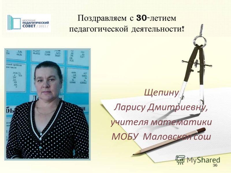 36 Поздравляем с 30- летием педагогической деятельности ! Щепину Ларису Дмитриевну, учителя математики МОБУ Маловская сош