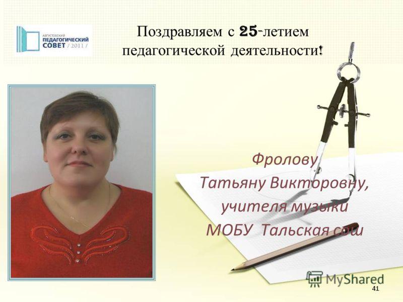 41 Поздравляем с 25- летием педагогической деятельности ! Фролову Татьяну Викторовну, учителя музыки МОБУ Тальская сош