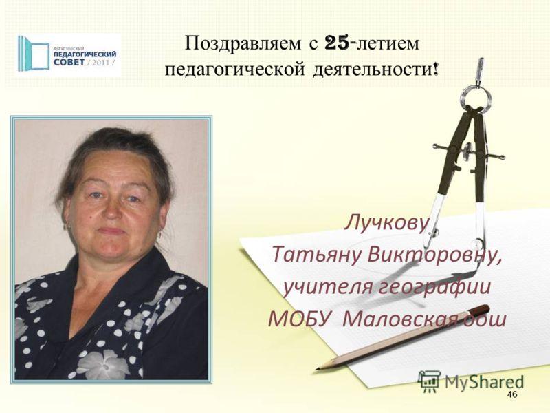 46 Поздравляем с 25- летием педагогической деятельности ! Лучкову Татьяну Викторовну, учителя географии МОБУ Маловская оош