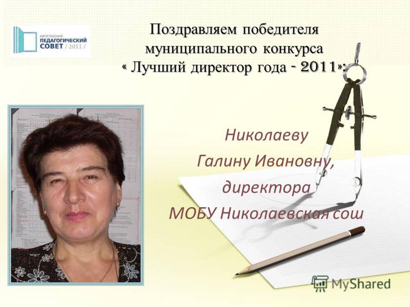 Поздравляем победителя муниципального конкурса « Лучший директор года - 2011»: Николаеву Галину Ивановну, директора МОБУ Николаевская сош
