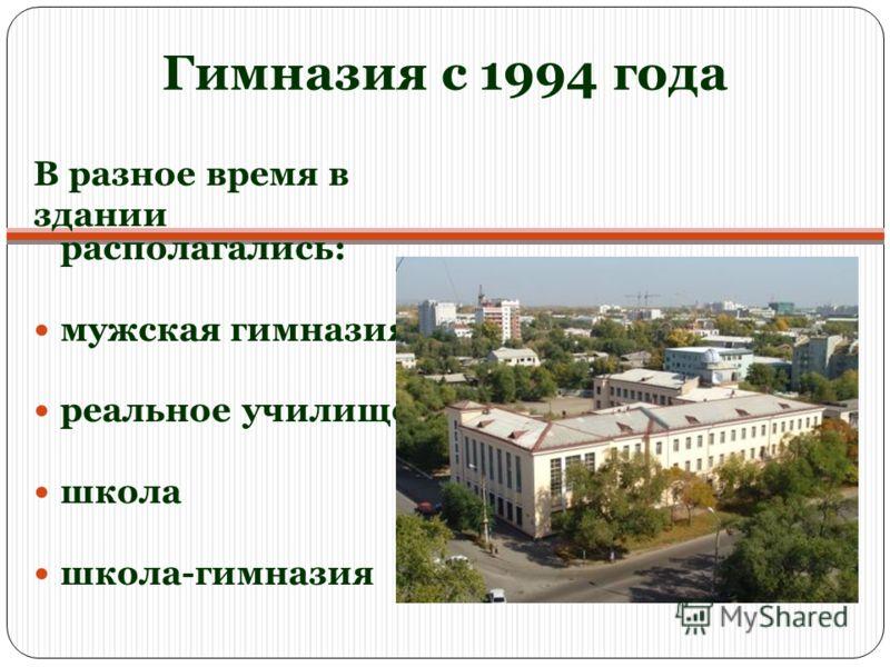 Гимназия с 1994 года В разное время в здании располагались: мужская гимназия реальное училище школа школа-гимназия