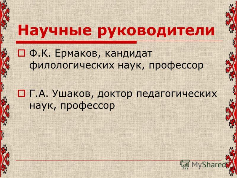 Научные руководители Ф.К. Ермаков, кандидат филологических наук, профессор Г.А. Ушаков, доктор педагогических наук, профессор