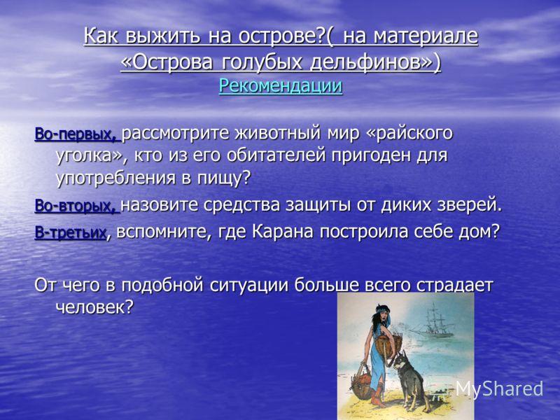 Как выжить на острове?( на материале «Острова голубых дельфинов») Рекомендации Во-первых, рассмотрите животный мир «райского уголка», кто из его обитателей пригоден для употребления в пищу? Во-вторых, назовите средства защиты от диких зверей. В-треть