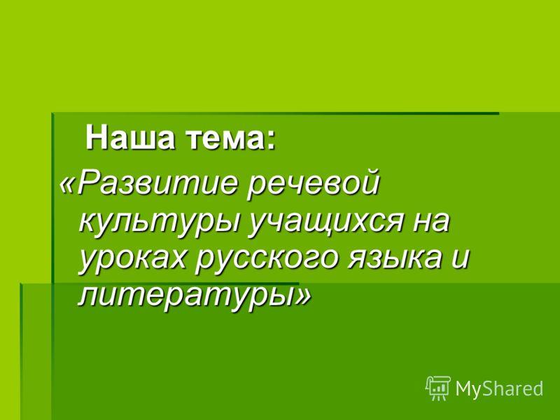 Наша тема: Наша тема: «Развитие речевой культуры учащихся на уроках русского языка и литературы»