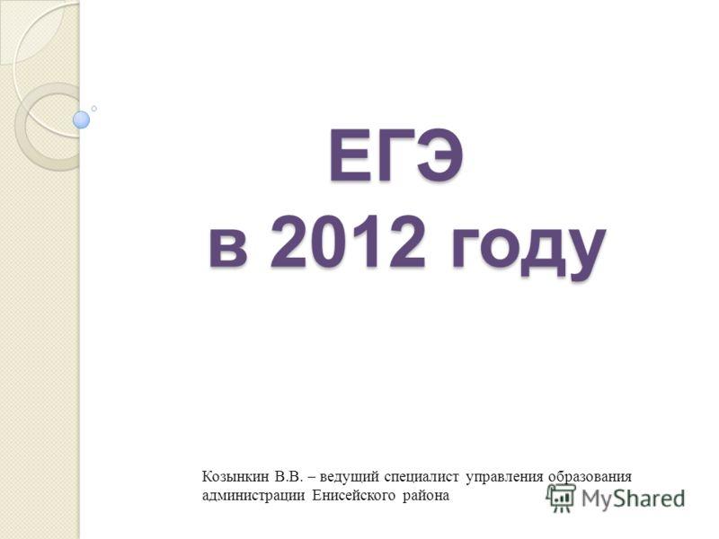 ЕГЭ в 2012 году Козынкин В.В. – ведущий специалист управления образования администрации Енисейского района