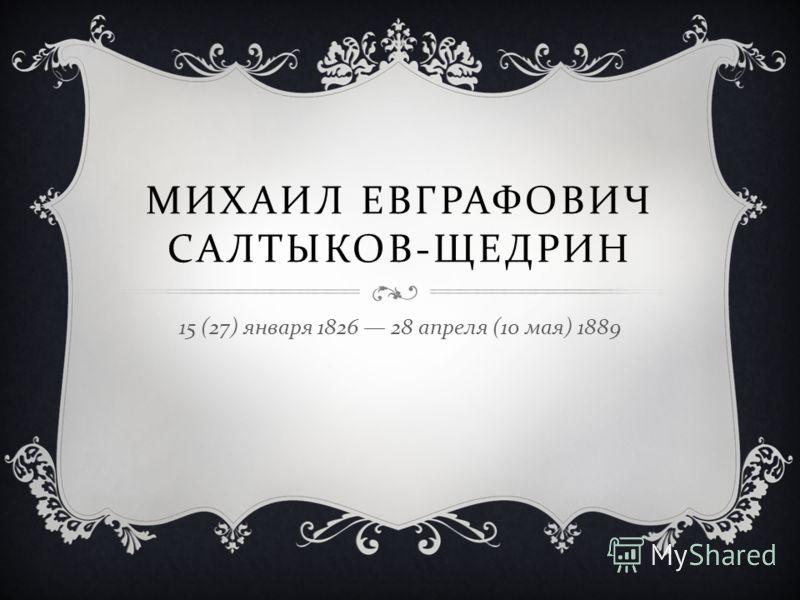 МИХАИЛ ЕВГРАФОВИЧ САЛТЫКОВ - ЩЕДРИН 15 (27) января 1826 28 апреля (10 мая ) 1889