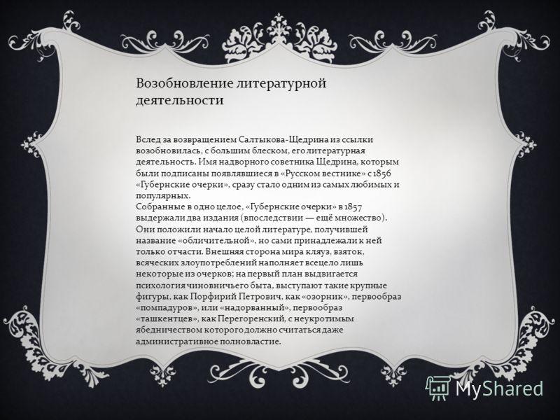 Вслед за возвращением Салтыкова-Щедрина из ссылки возобновилась, с большим блеском, его литературная деятельность. Имя надворного советника Щедрина, которым были подписаны появлявшиеся в «Русском вестнике» с 1856 «Губернские очерки», сразу стало одни