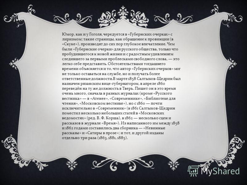 Юмор, как и у Гоголя, чередуется в «Губернских очерках» с лиризмом; такие страницы, как обращение к провинции (в «Скуке»), производят до сих пор глубокое впечатление. Чем были «Губернские очерки» для русского общества, только что пробудившегося к нов