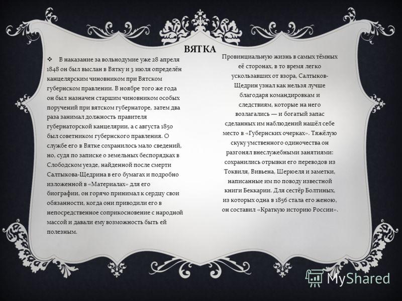 ВЯТКА Провинциальную жизнь в самых тёмных её сторонах, в то время легко ускользавших от взора, Салтыков - Щедрин узнал как нельзя лучше благодаря командировкам и следствиям, которые на него возлагались и богатый запас сделанных им наблюдений нашёл се