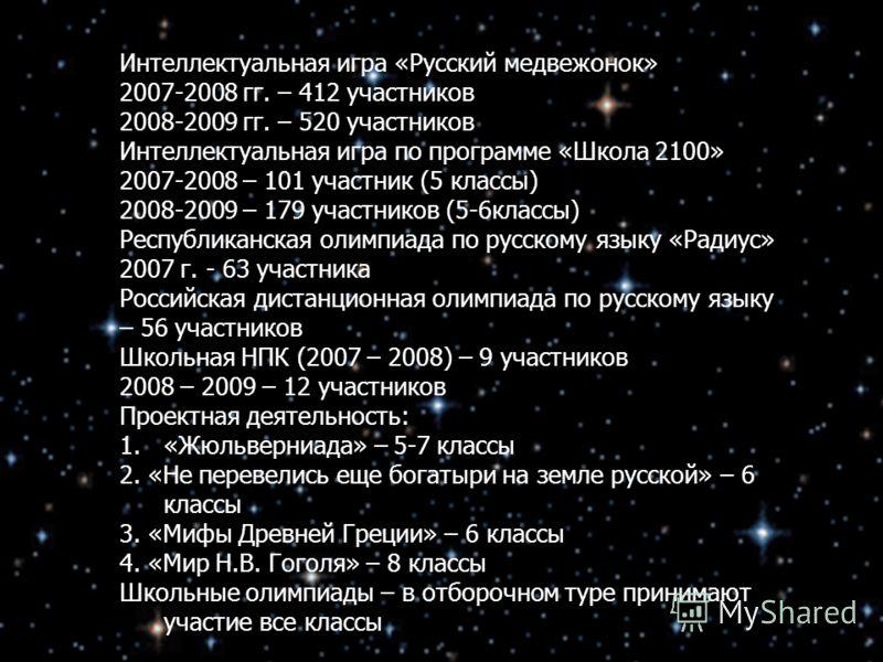 Интеллектуальная игра «Русский медвежонок» 2007-2008 гг. – 412 участников 2008-2009 гг. – 520 участников Интеллектуальная игра по программе «Школа 2100» 2007-2008 – 101 участник (5 классы) 2008-2009 – 179 участников (5-6классы) Республиканская олимпи