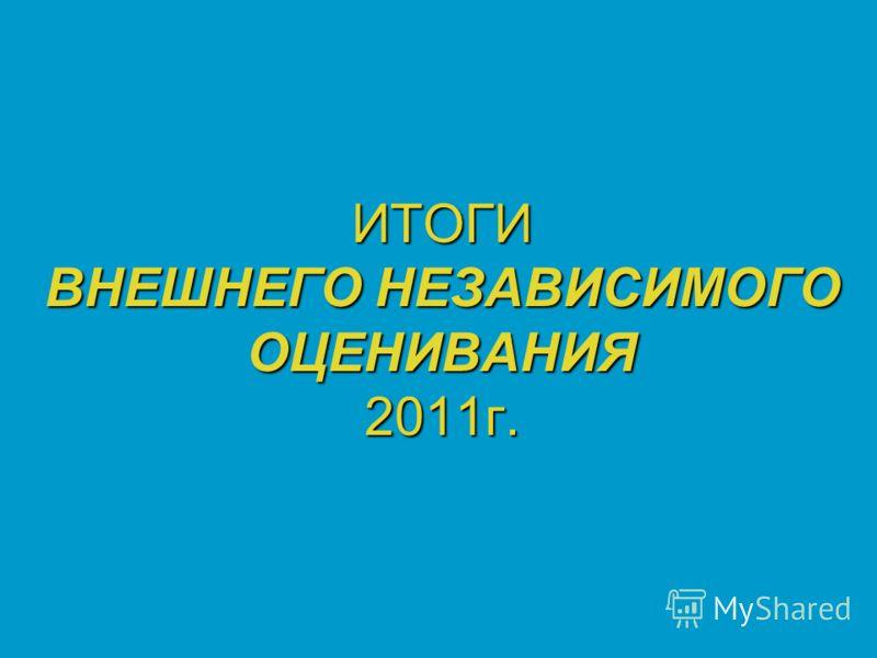 ИТОГИ ВНЕШНЕГО НЕЗАВИСИМОГО ОЦЕНИВАНИЯ 2011г.