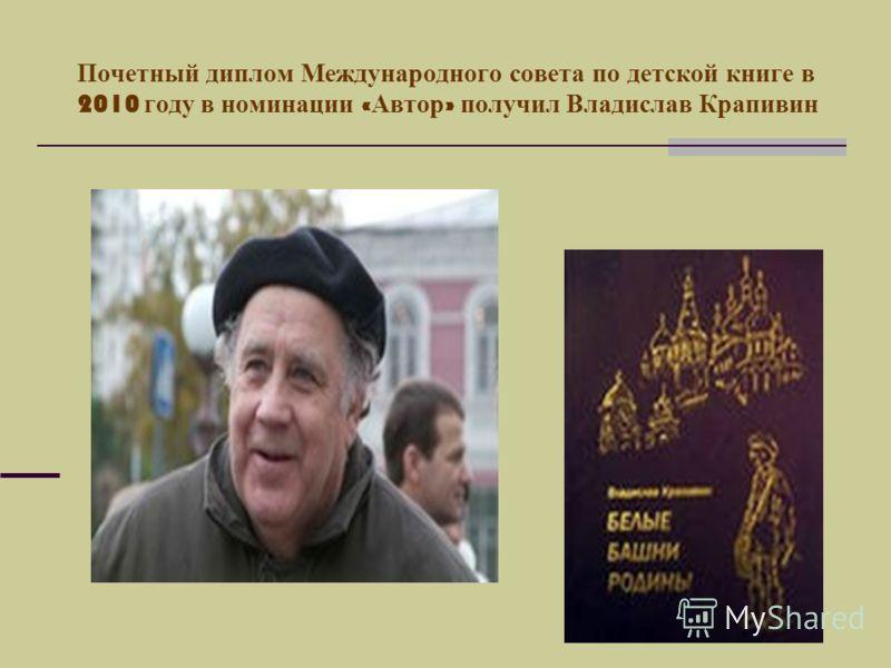 Почетный диплом Международного совета по детской книге в 2010 году в номинации « Автор » получил Владислав Крапивин