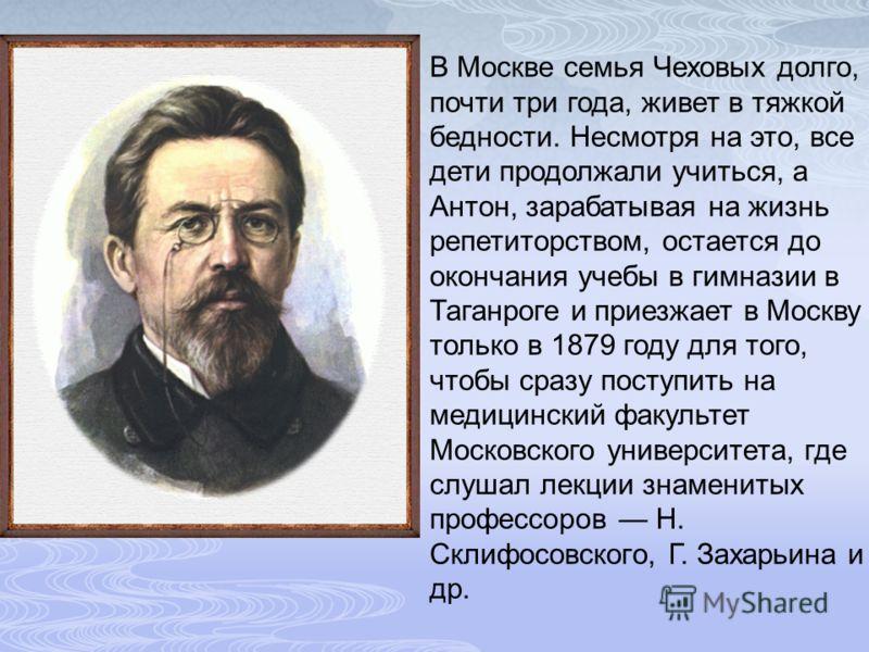В Москве семья Чеховых долго, почти три года, живет в тяжкой бедности. Несмотря на это, все дети продолжали учиться, а Антон, зарабатывая на жизнь репетиторством, остается до окончания учебы в гимназии в Таганроге и приезжает в Москву только в 1879 г