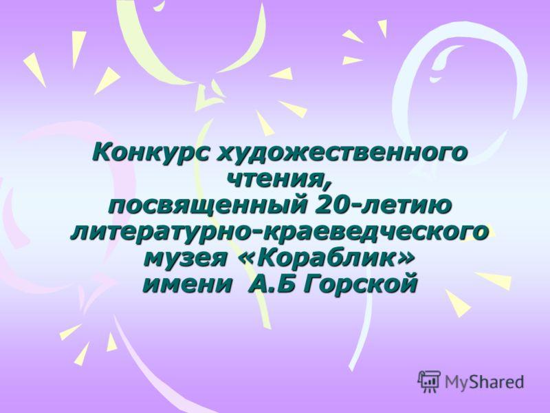 Конкурс художественного чтения, посвященный 20-летию литературно-краеведческого музея «Кораблик» имени А.Б Горской