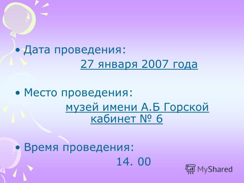 Дата проведения: 27 января 2007 года Место проведения: музей имени А.Б Горской кабинет 6 Время проведения: 14. 00