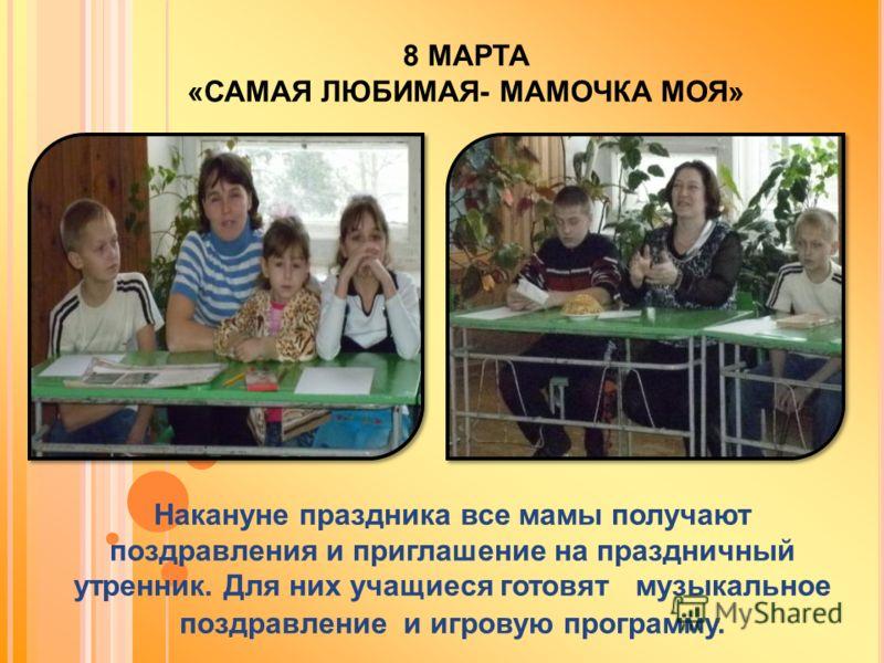 8 МАРТА «САМАЯ ЛЮБИМАЯ- МАМОЧКА МОЯ» Накануне праздника все мамы получают поздравления и приглашение на праздничный утренник. Для них учащиеся готовят музыкальное поздравление и игровую программу.