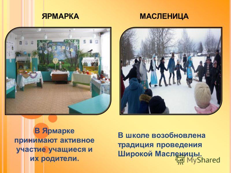 МАСЛЕНИЦА В школе возобновлена традиция проведения Широкой Масленицы. В Ярмарке принимают активное участие учащиеся и их родители. ЯРМАРКА
