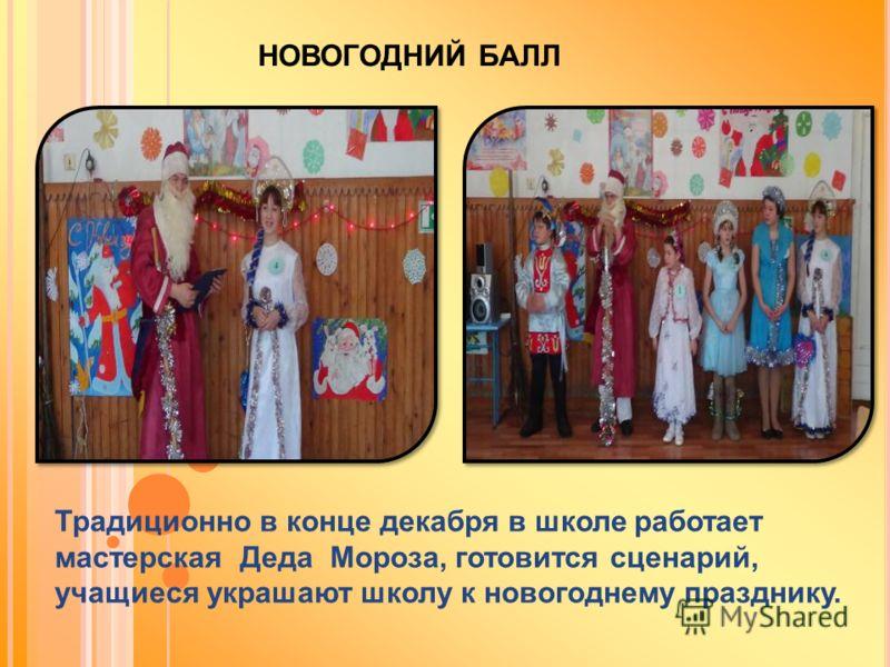 НОВОГОДНИЙ БАЛЛ Традиционно в конце декабря в школе работает мастерская Деда Мороза, готовится сценарий, учащиеся украшают школу к новогоднему празднику.