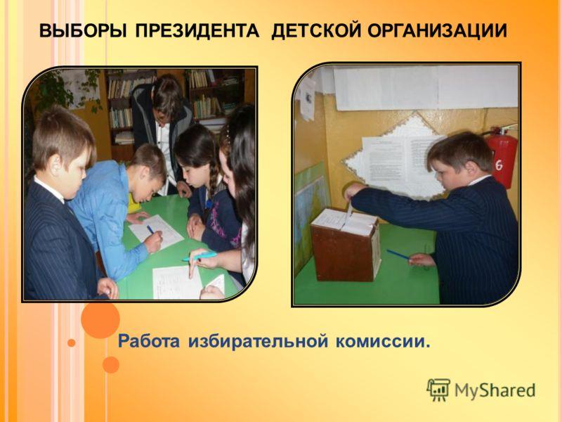 ВЫБОРЫ ПРЕЗИДЕНТА ДЕТСКОЙ ОРГАНИЗАЦИИ Работа избирательной комиссии.