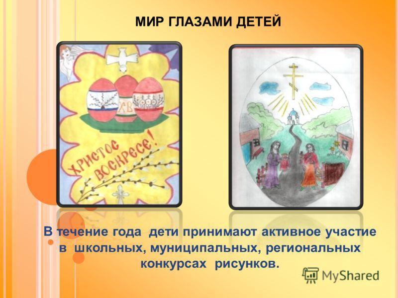 МИР ГЛАЗАМИ ДЕТЕЙ В течение года дети принимают активное участие в школьных, муниципальных, региональных конкурсах рисунков.
