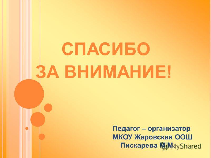 СПАСИБО ЗА ВНИМАНИЕ! Педагог – организатор МКОУ Жаровская ООШ Пискарева М.М.