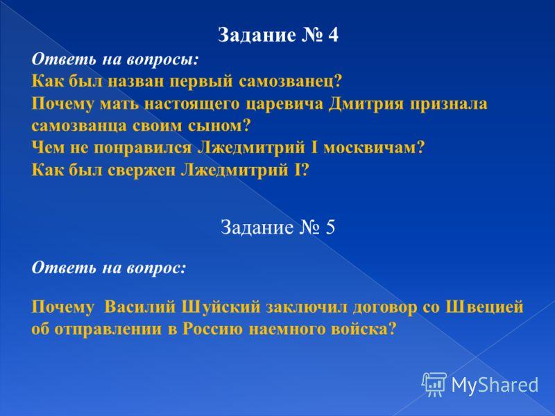 Задание 4 Ответь на вопросы : Как был назван первый самозванец ? Почему мать настоящего царевича Дмитрия признала самозванца своим сыном ? Чем не понравился Лжедмитрий I москвичам ? Как был свержен Лжедмитрий I? Задание 5 Ответь на вопрос : Почему Ва