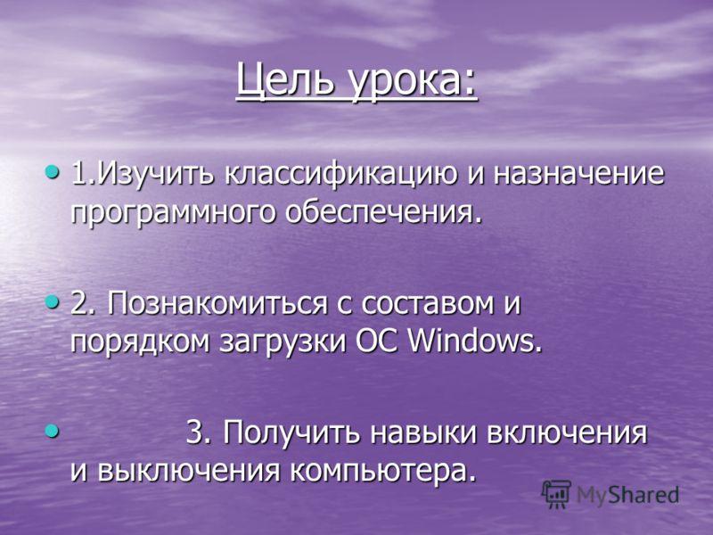 Цель урока: 1.Изучить классификацию и назначение программного обеспечения. 2. Познакомиться с составом и порядком загрузки ОС Windows. 3. Получить навыки включения и выключения компьютера.