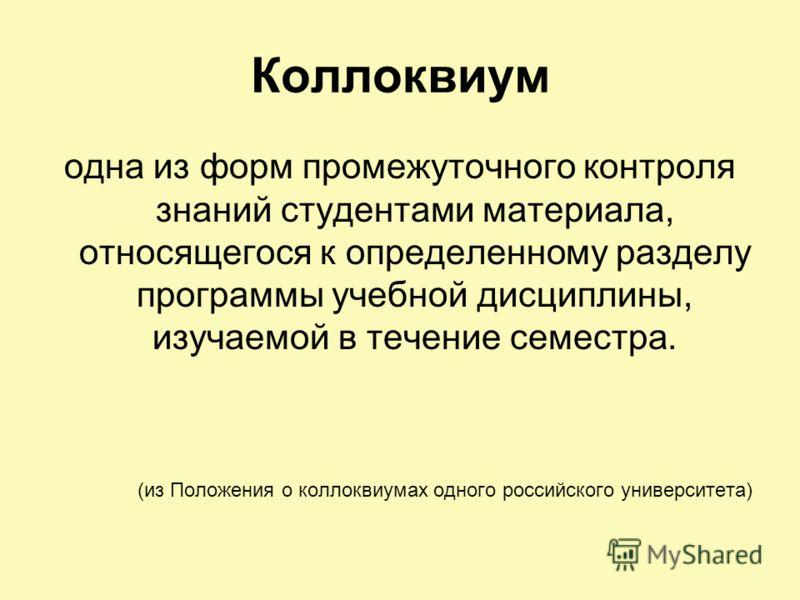 Коллоквиум одна из форм промежуточного контроля знаний студентами материала, относящегося к определенному разделу программы учебной дисциплины, изучаемой в течение семестра. (из Положения о коллоквиумах одного российского университета)