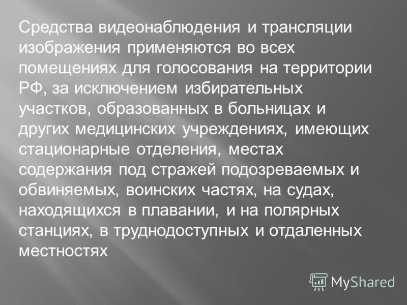 Средства видеонаблюдения и трансляции изображения применяются во всех помещениях для голосования на территории РФ, за исключением избирательных участков, образованных в больницах и других медицинских учреждениях, имеющих стационарные отделения, места