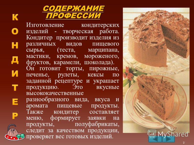 СОДЕРЖАНИЕ ПРОФЕССИИ Изготовление кондитерских изделий - творческая работа. Кондитер производит изделия из различных видов пищевого сырья, (теста, марципана, мастики, кремов, мороженого, фруктов, карамели, шоколада). Он готовит торты, пирожные, печен
