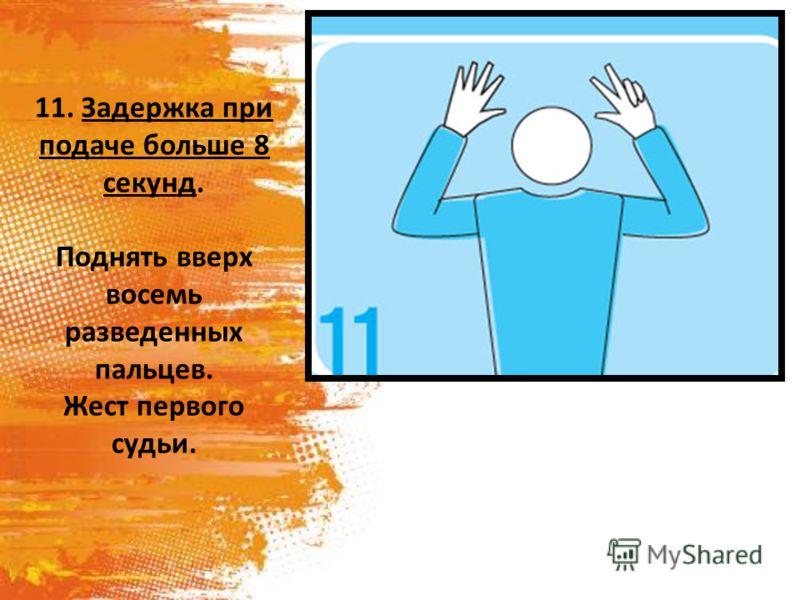 11. Задержка при подаче больше 8 секунд. Поднять вверх восемь разведенных пальцев. Жест первого судьи.