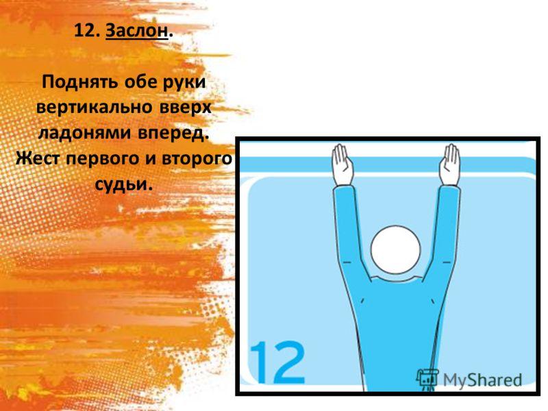 12. Заслон. Поднять обе руки вертикально вверх ладонями вперед. Жест первого и второго судьи.