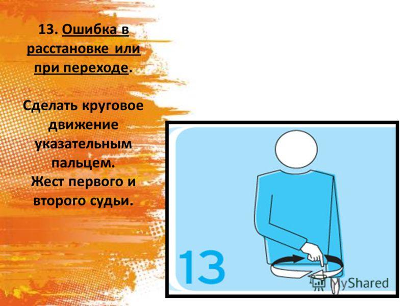 13. Ошибка в расстановке или при переходе. Сделать круговое движение указательным пальцем. Жест первого и второго судьи.