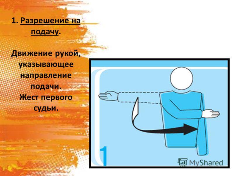 1. Разрешение на подачу. Движение рукой, указывающее направление подачи. Жест первого судьи.