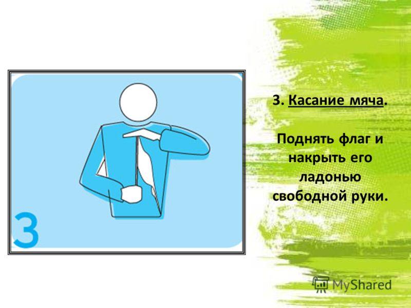 3. Касание мяча. Поднять флаг и накрыть его ладонью свободной руки.