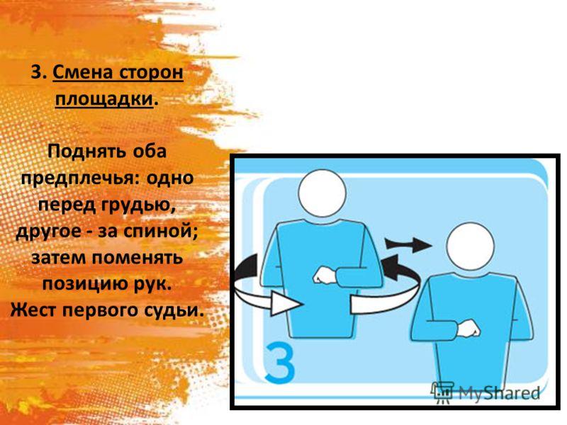3. Смена сторон площадки. Поднять оба предплечья: одно перед грудью, другое - за спиной; затем поменять позицию рук. Жест первого судьи.