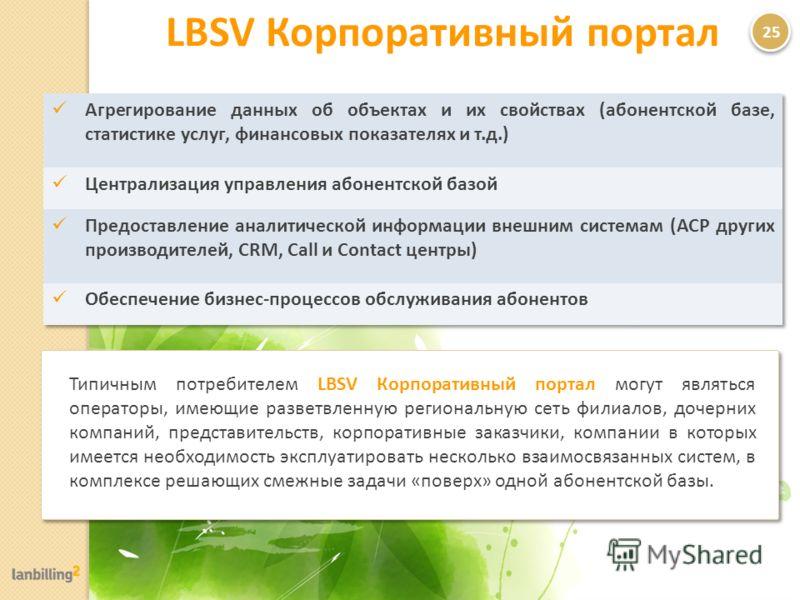LBSV Корпоративный портал 25 Типичным потребителем LBSV Корпоративный портал могут являться операторы, имеющие разветвленную региональную сеть филиалов, дочерних компаний, представительств, корпоративные заказчики, компании в которых имеется необходи